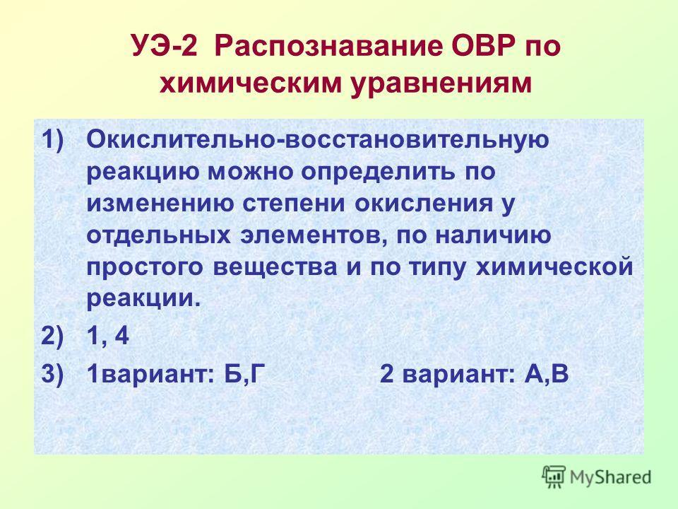 УЭ-2 Распознавание ОВР по химическим уравнениям 1)Окислительно-восстановительную реакцию можно определить по изменению степени окисления у отдельных элементов, по наличию простого вещества и по типу химической реакции. 2)1, 4 3)1вариант: Б,Г2 вариант