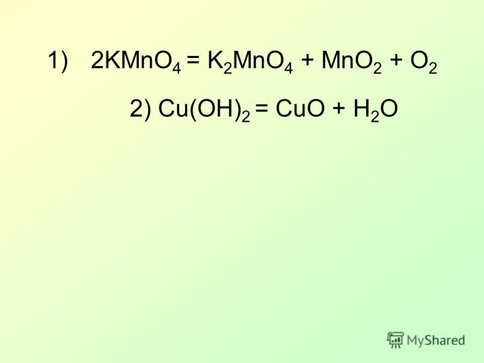 1)2KMnO 4 = K 2 MnO 4 + MnO 2 + O 2 2) Cu(OH) 2 = CuO + H 2 O