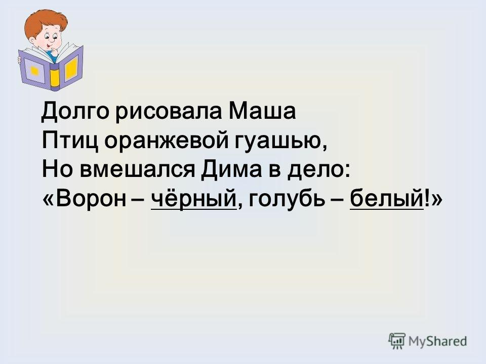 Долго рисовала Маша Птиц оранжевой гуашью, Но вмешался Дима в дело: «Ворон – чёрный, голубь – белый!»