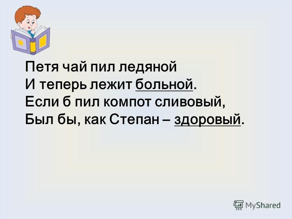 Петя чай пил ледяной И теперь лежит больной. Если б пил компот сливовый, Был бы, как Степан – здоровый.