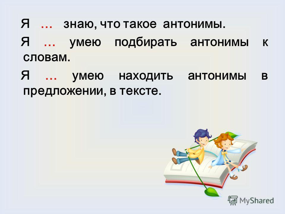 Я … знаю, что такое антонимы. Я … умею подбирать антонимы к словам. Я … умею находить антонимы в предложении, в тексте.