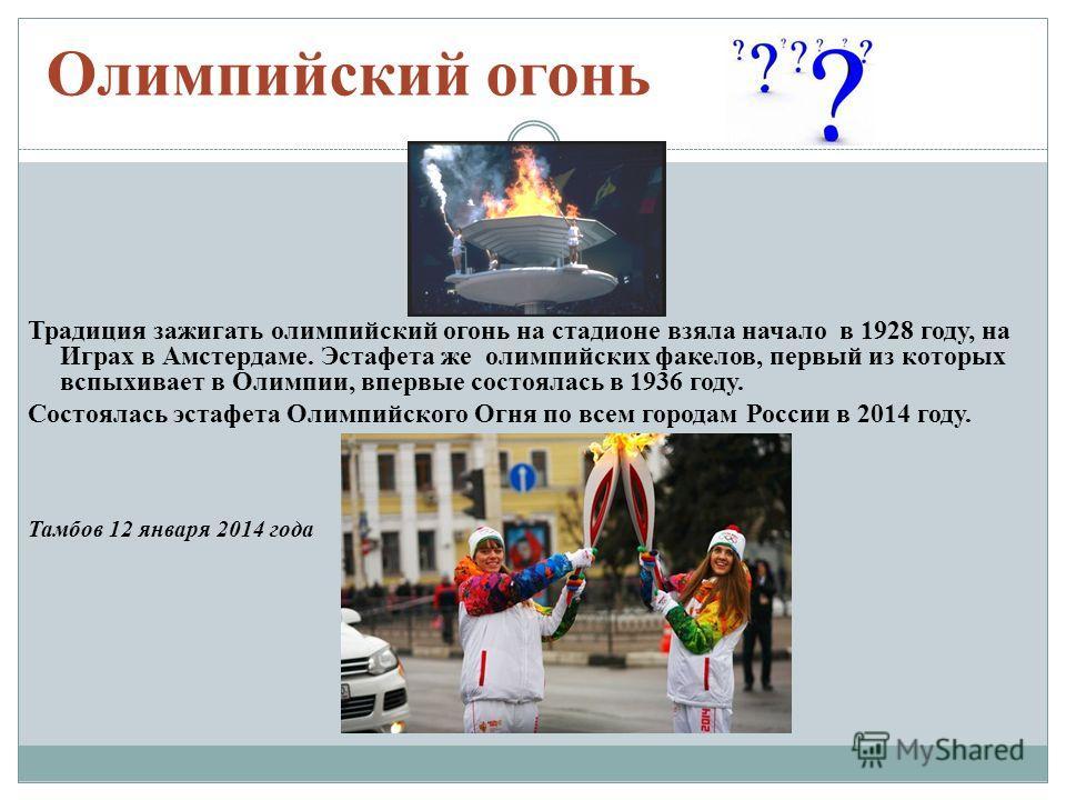 Олимпийский огонь Традиция зажигать олимпийский огонь на стадионе взяла начало в 1928 году, на Играх в Амстердаме. Эстафета же олимпийских факелов, первый из которых вспыхивает в Олимпии, впервые состоялась в 1936 году. Состоялась эстафета Олимпийско