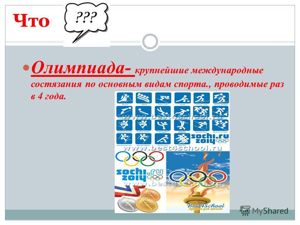 Что Олимпиада- крупнейшие международные состязания по основным видам спорта., проводимые раз в 4 года.