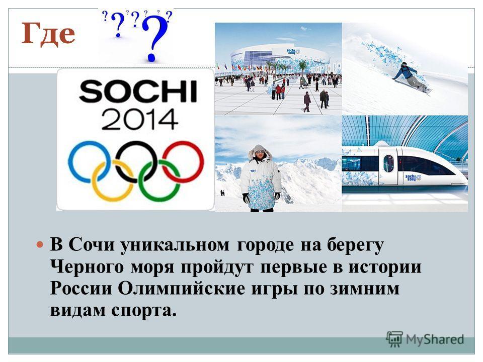 Где В Сочи уникальном городе на берегу Черного моря пройдут первые в истории России Олимпийские игры по зимним видам спорта.