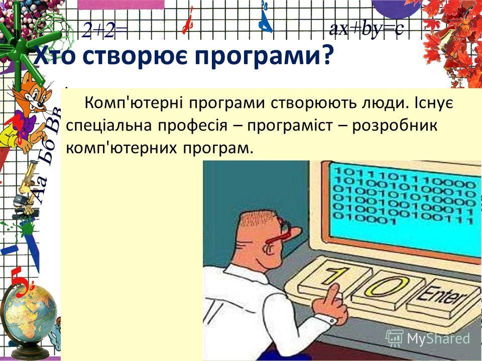 Комп'ютерні програми створюють люди. Існує спеціальна професія – програміст – розробник комп'ютерних програм. Хто створює програми?
