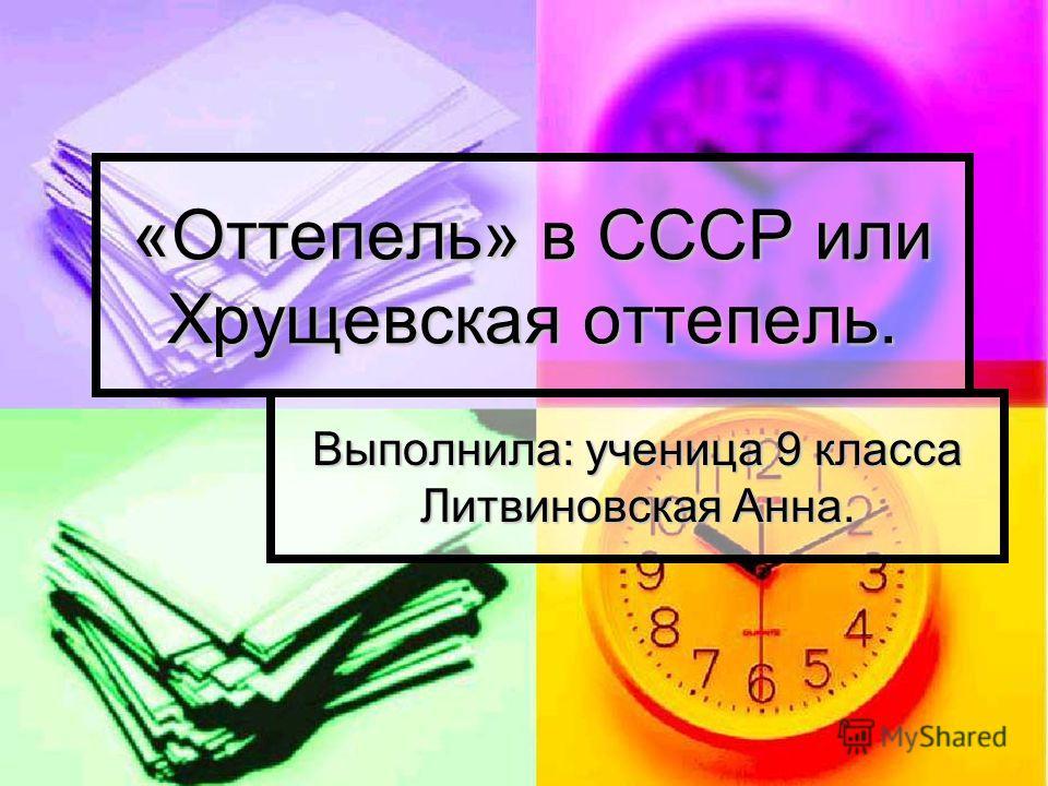«Оттепель» в СССР или Хрущевская оттепель. Выполнила: ученица 9 класса Литвиновская Анна.