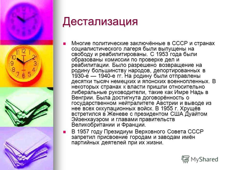 Дестализация Многие политические заключённые в СССР и странах социалистического лагеря были выпущены на свободу и реабилитированы. С 1953 года были образованы комиссии по проверке дел и реабилитации. Было разрешено возвращение на родину большинству н