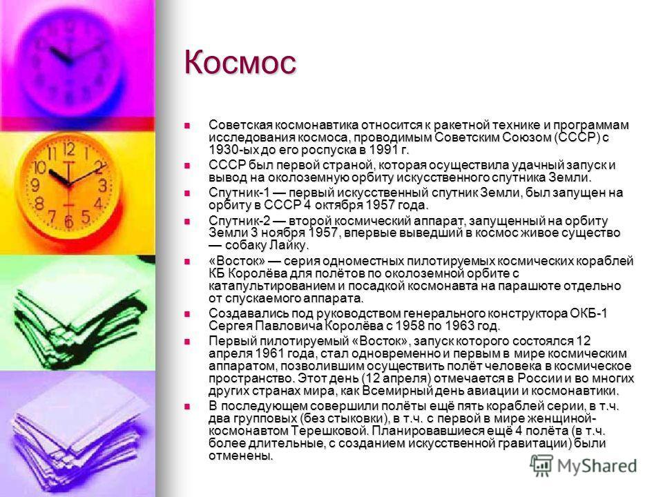 Космос Советская космонавтика относится к ракетной технике и программам исследования космоса, проводимым Советским Союзом (СССР) с 1930-ых до его роспуска в 1991 г. Советская космонавтика относится к ракетной технике и программам исследования космоса