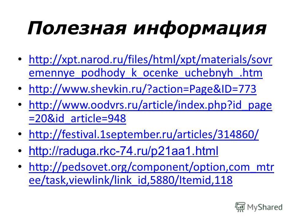 Полезная информация http://xpt.narod.ru/files/html/xpt/materials/sovr emennye_podhody_k_ocenke_uchebnyh_.htm http://xpt.narod.ru/files/html/xpt/materials/sovr emennye_podhody_k_ocenke_uchebnyh_.htm http://www.shevkin.ru/?action=Page&ID=773 http://www