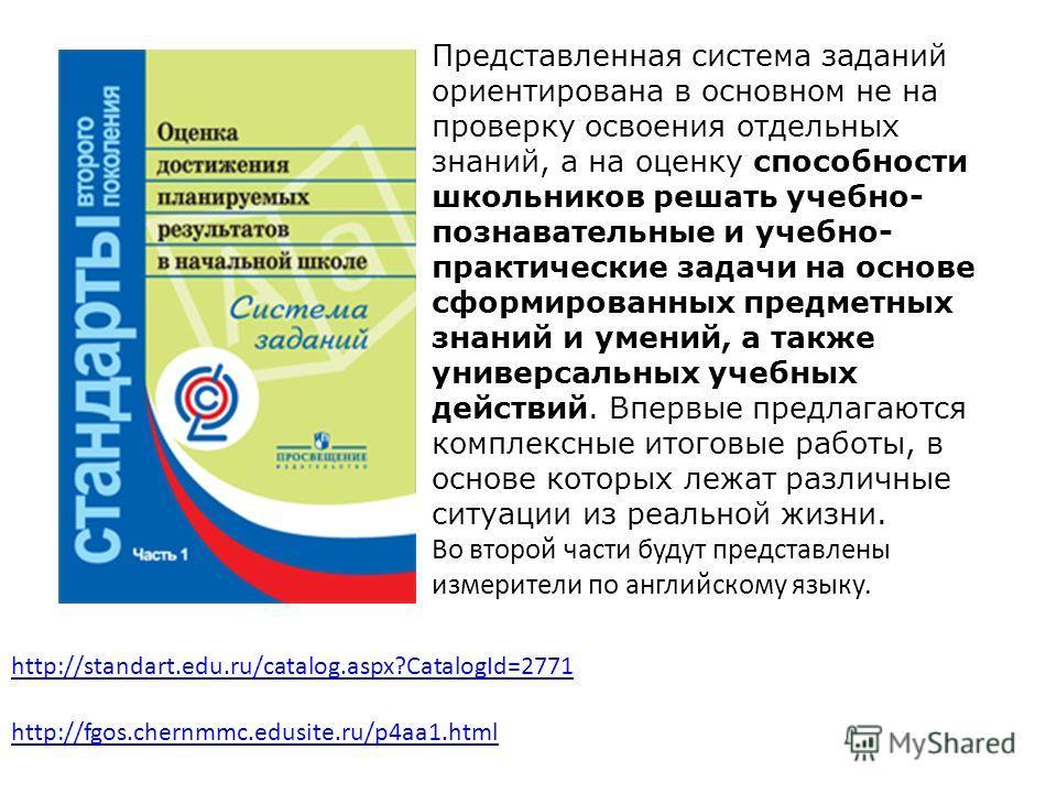 http://fgos.chernmmc.edusite.ru/p4aa1.html Представленная система заданий ориентирована в основном не на проверку освоения отдельных знаний, а на оценку способности школьников решать учебно- познавательные и учебно- практические задачи на основе сфор