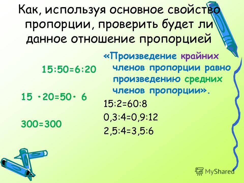 15:50=6:20 15 20=50 6 300=300 «Произведение крайних членов пропорции равно произведению средних членов пропорции». 15:2=60:8 0,3:4=0,9:12 2,5:4=3,5:6 Как, используя основное свойство пропорции, проверить будет ли данное отношение пропорцией