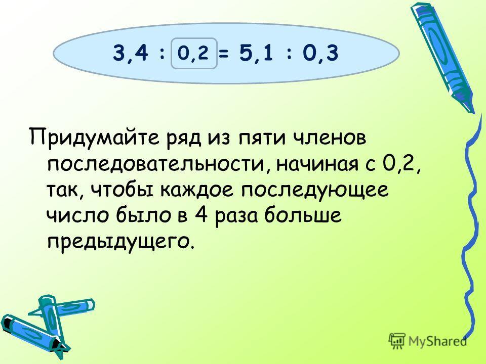 Придумайте ряд из пяти членов последовательности, начиная с 0,2, так, чтобы каждое последующее число было в 4 раза больше предыдущего. 3,4 : х = 5,1 : 0,3 0,2