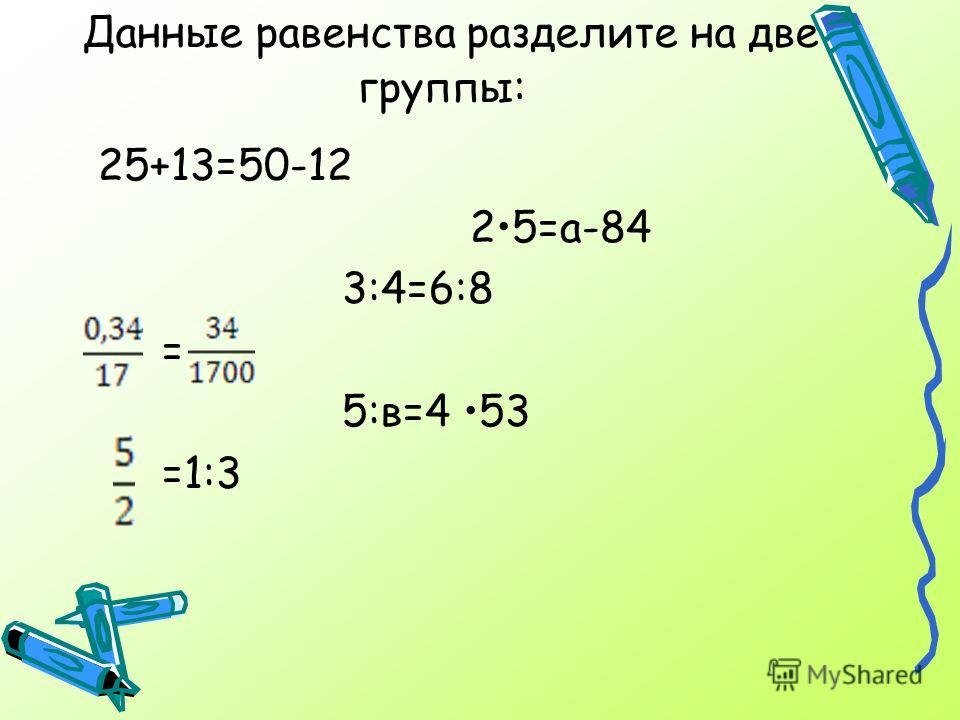 Данные равенства разделите на две группы: 25+13=50-12 25=а-84 3:4=6:8 = 5:в=4 53 =1:3