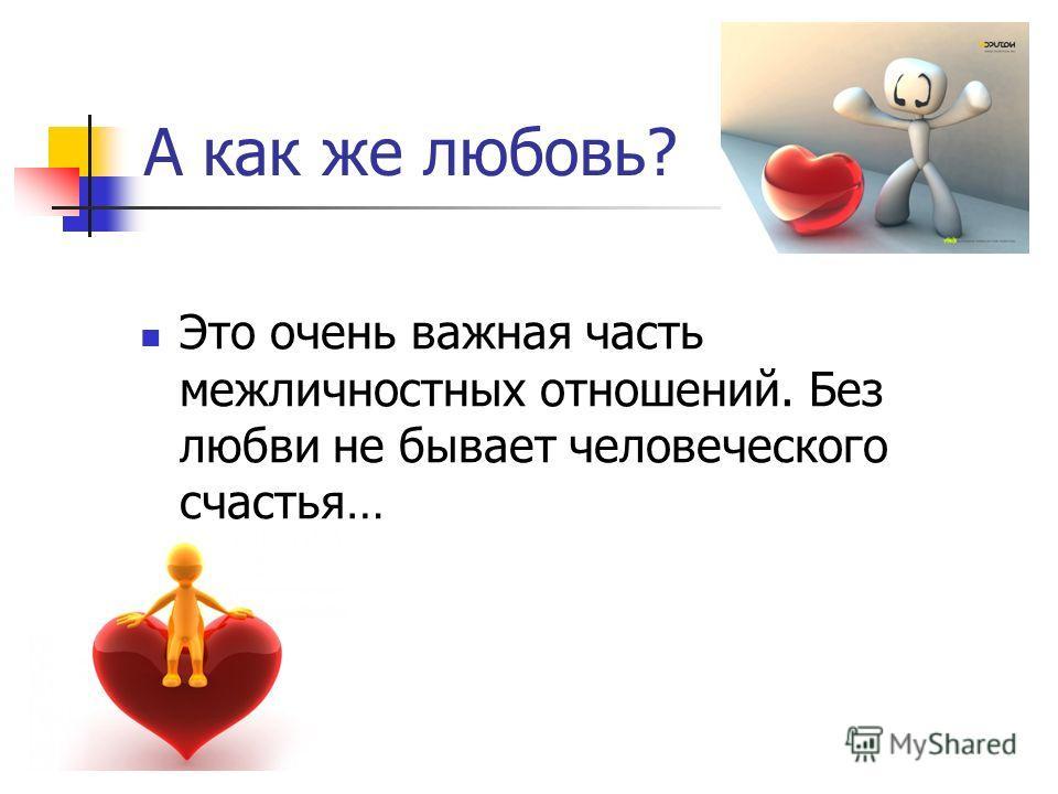 А как же любовь? Это очень важная часть межличностных отношений. Без любви не бывает человеческого счастья…