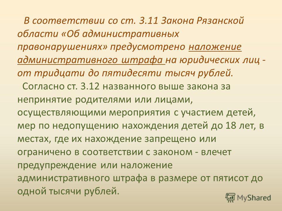 В соответствии со ст. 3.11 Закона Рязанской области «Об административных правонарушениях» предусмотрено наложение административного штрафа на юридических лиц - от тридцати до пятидесяти тысяч рублей. Согласно ст. 3.12 названного выше закона за неприн