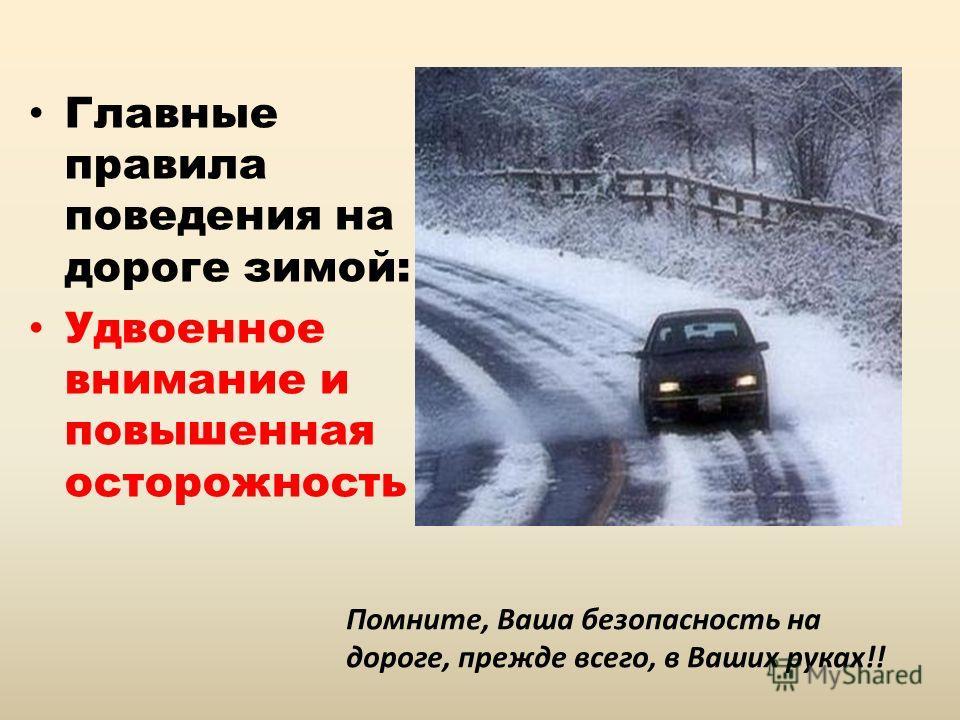 Главные правила поведения на дороге зимой: Удвоенное внимание и повышенная осторожность Помните, Ваша безопасность на дороге, прежде всего, в Ваших руках!!