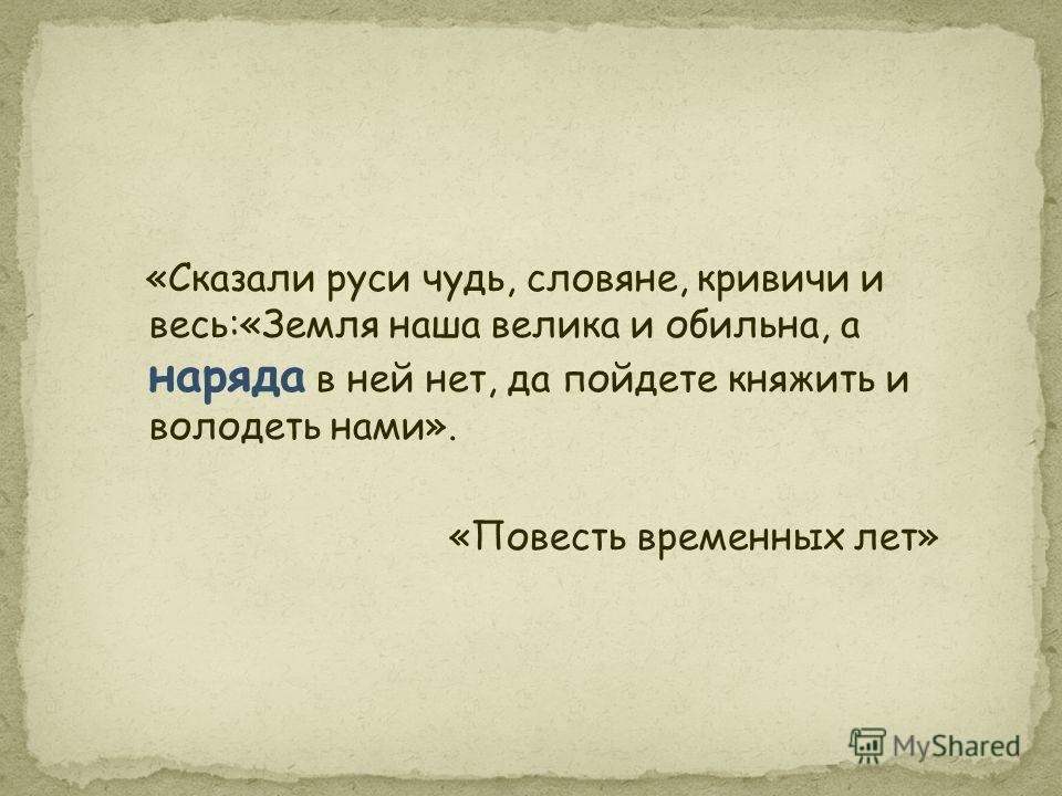 «Сказали руси чудь, словяне, кривичи и весь:«Земля наша велика и обильна, а наряда в ней нет, да пойдете княжить и володеть нами». «Повесть временных лет»