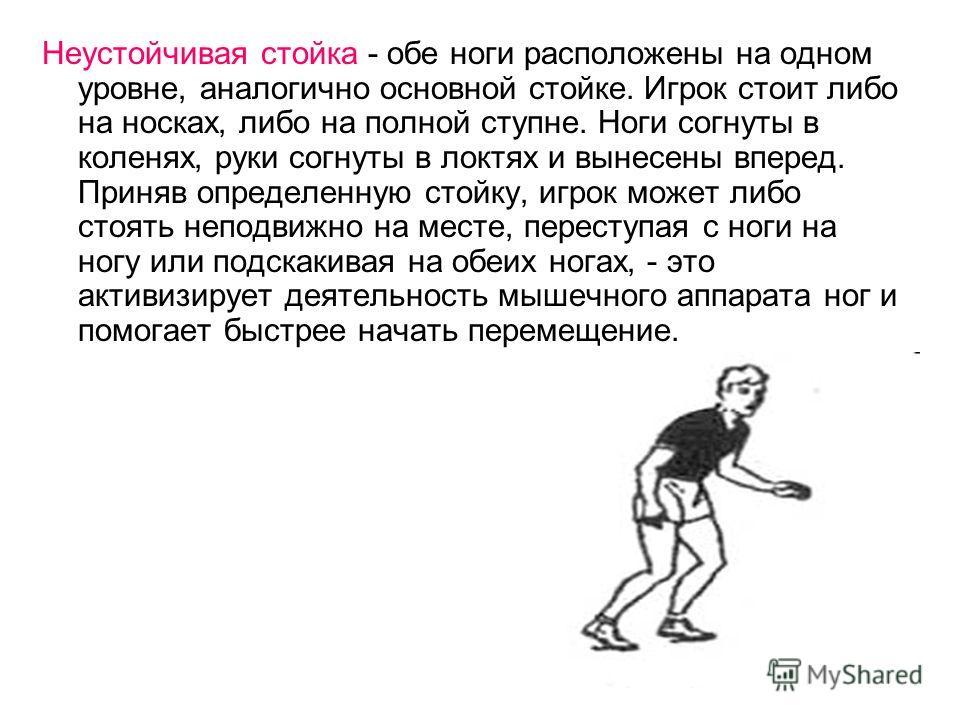 Неустойчивая стойка - обе ноги расположены на одном уровне, аналогично основной стойке. Игрок стоит либо на носках, либо на полной ступне. Ноги согнуты в коленях, руки согнуты в локтях и вынесены вперед. Приняв определенную стойку, игрок может либо с