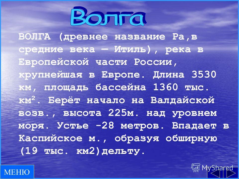 ВОЛГА (древнее название Ра,в средние века Итиль), река в Европейской части России, крупнейшая в Европе. Длина 3530 км, площадь бассейна 1360 тыс. км 2. Берёт начало на Валдайской возв., высота 225м. над уровнем моря. Устье -28 метров. Впадает в Каспи