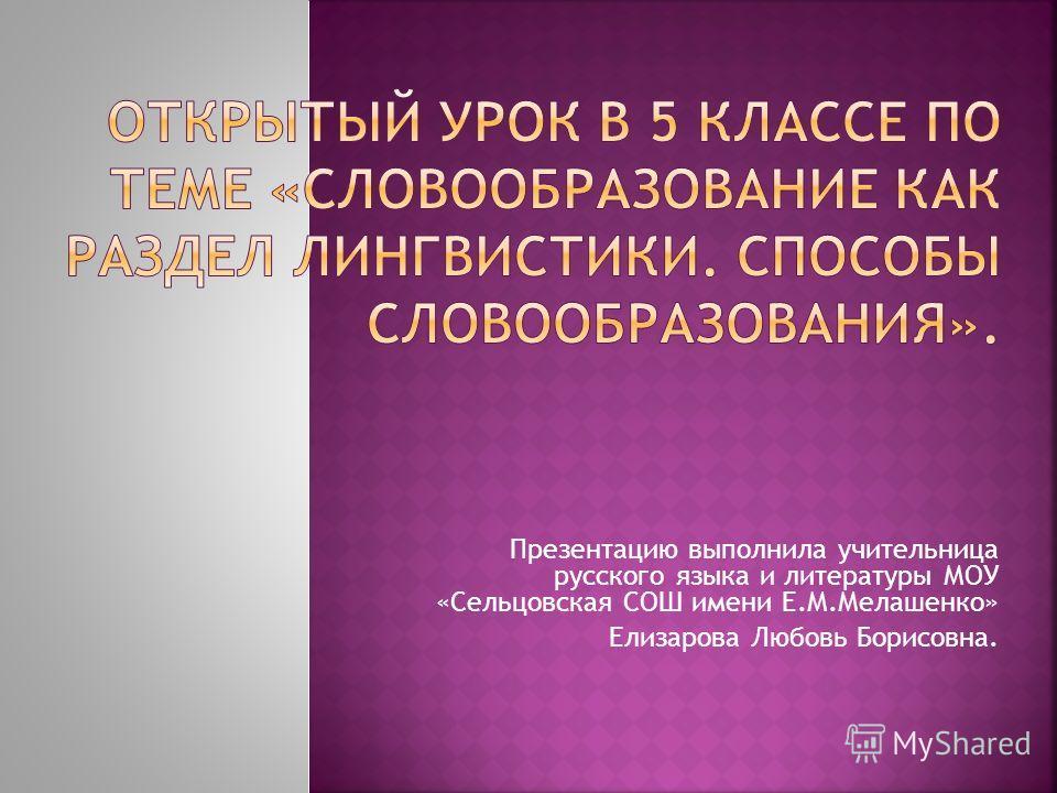 Презентацию выполнила учительница русского языка и литературы МОУ «Сельцовская СОШ имени Е.М.Мелашенко» Елизарова Любовь Борисовна.