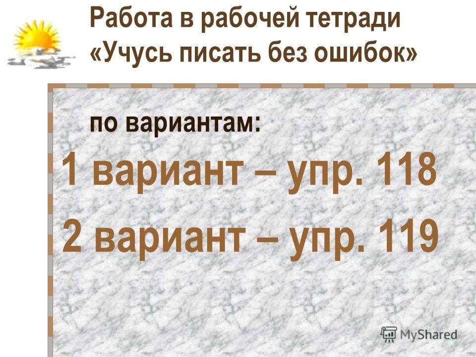 Работа в рабочей тетради «Учусь писать без ошибок» по вариантам: 1 вариант – упр. 118 2 вариант – упр. 119