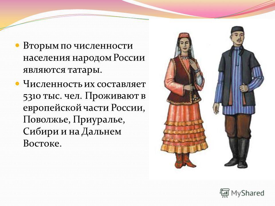 Вторым по численности населения народом России являются татары. Численность их составляет 5310 тыс. чел. Проживают в европейской части России, Поволжье, Приуралье, Сибири и на Дальнем Востоке.