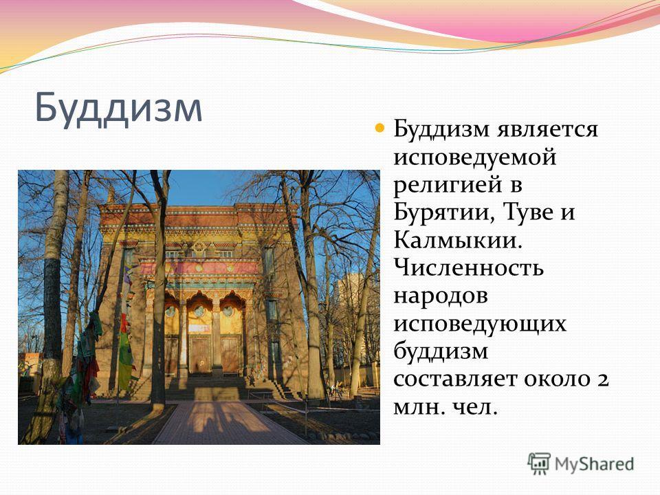 Буддизм Буддизм является исповедуемой религией в Бурятии, Туве и Калмыкии. Численность народов исповедующих буддизм составляет около 2 млн. чел.