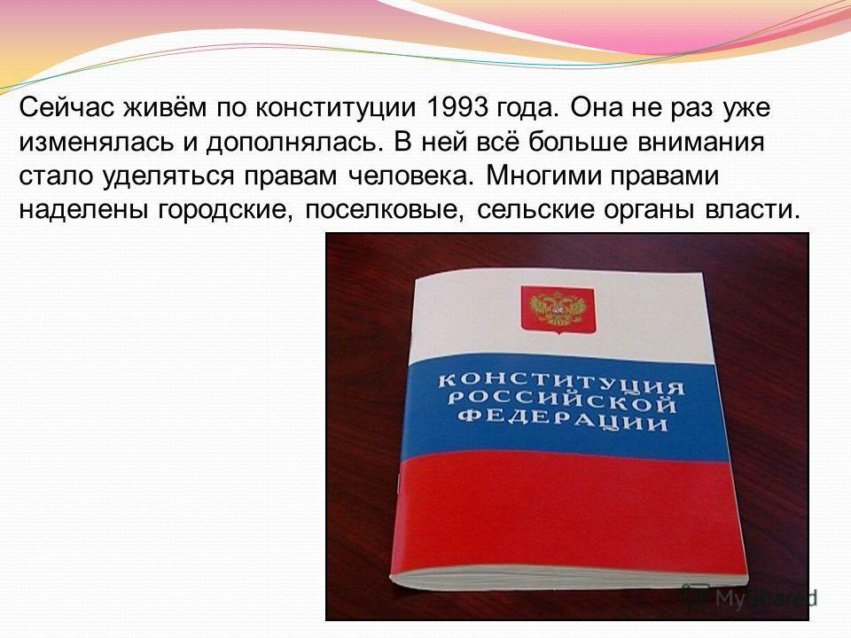 Сейчас живём по конституции 1993 года. Она не раз уже изменялась и дополнялась. В ней всё больше внимания стало уделяться правам человека. Многими правами наделены городские, поселковые, сельские органы власти.
