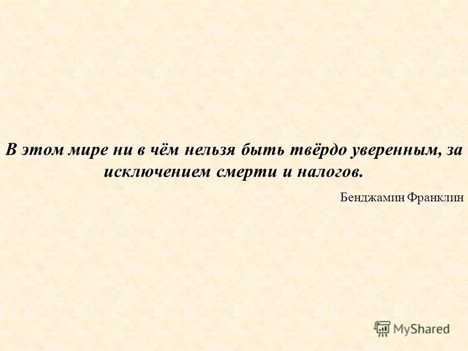 В этом мире ни в чём нельзя быть твёрдо уверенным, за исключением смерти и налогов. Бенджамин Франклин