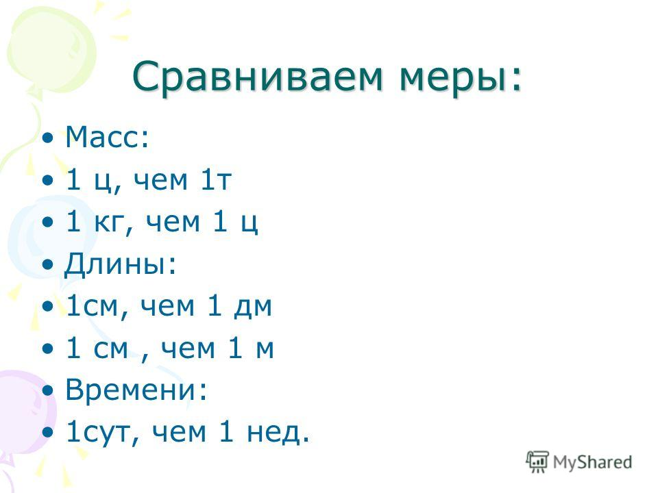 Сравниваем меры: Масс: 1 ц, чем 1т 1 кг, чем 1 ц Длины: 1см, чем 1 дм 1 см, чем 1 м Времени: 1сут, чем 1 нед.