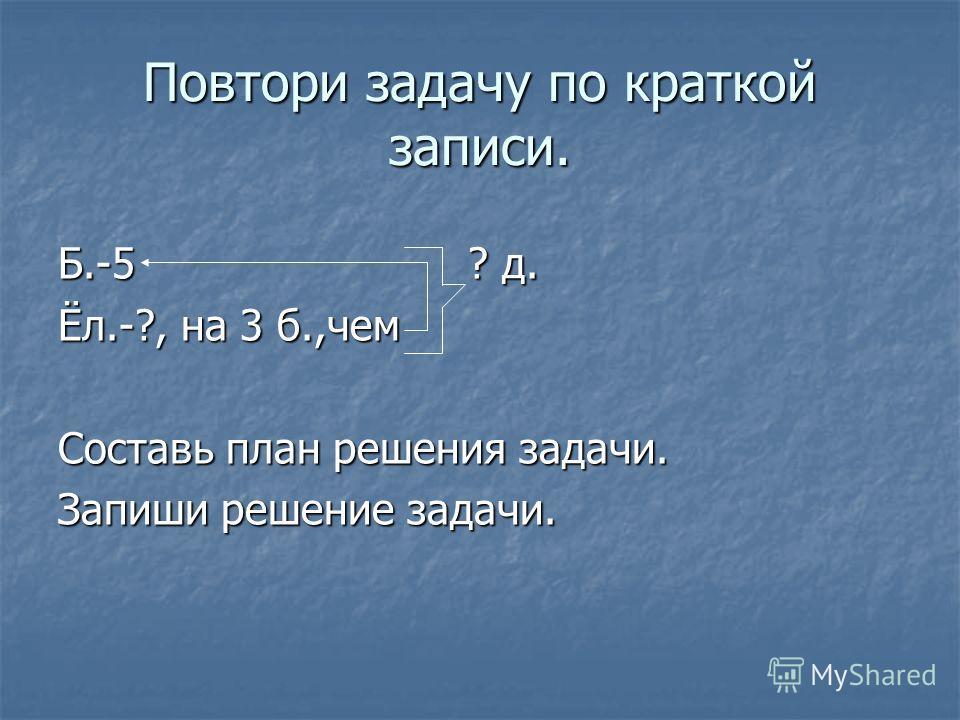 Повтори задачу по краткой записи. Б.-5 ? д. Ёл.-?, на 3 б.,чем Составь план решения задачи. Запиши решение задачи.