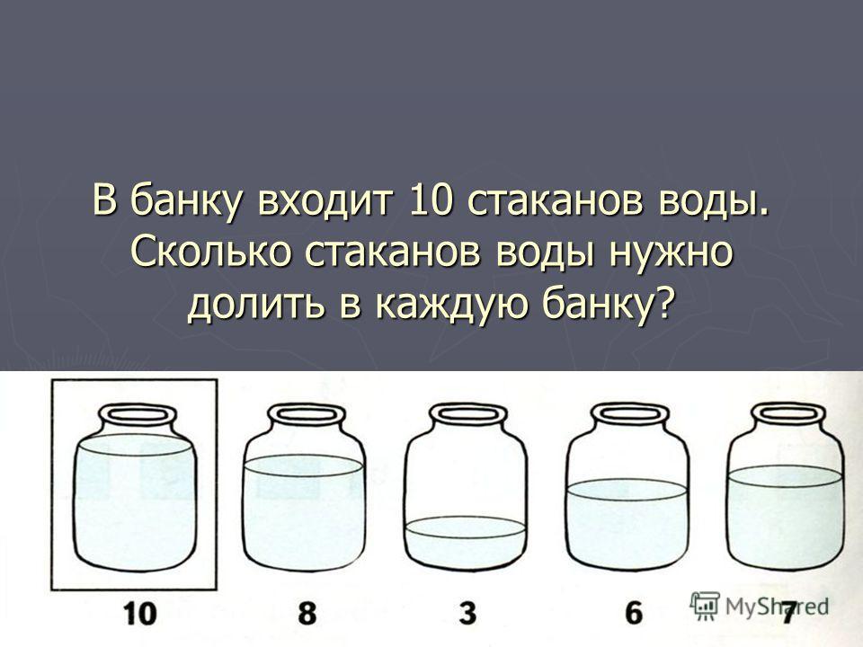 В банку входит 10 стаканов воды. Сколько стаканов воды нужно долить в каждую банку?
