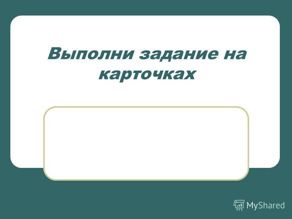 Выполни задание на карточках
