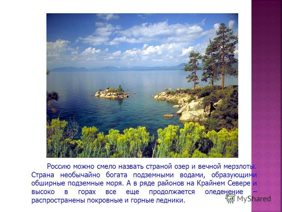 Россию можно смело назвать страной озер и вечной мерзлоты. Страна необычайно богата подземными водами, образующими обширные подземные моря. А в ряде районов на Крайнем Севере и высоко в горах все еще продолжается оледенение – распространены покровные