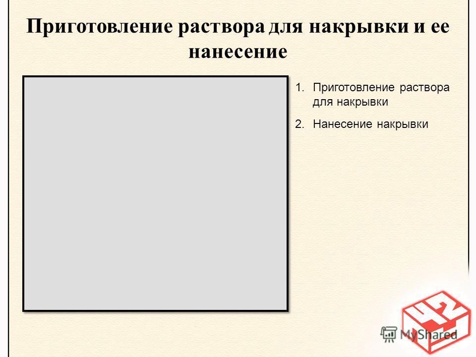 Приготовление раствора для накрывки и ее нанесение 1.Приготовление раствора для накрывки 2.Нанесение накрывки