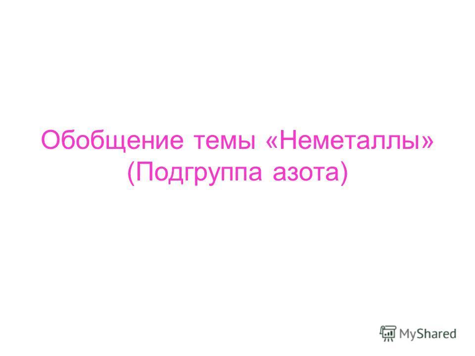 Обобщение темы «Неметаллы» (Подгруппа азота)