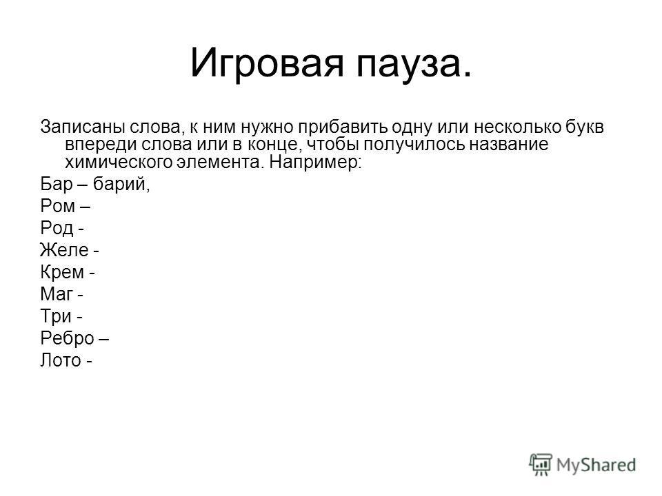 Игровая пауза. Записаны слова, к ним нужно прибавить одну или несколько букв впереди слова или в конце, чтобы получилось название химического элемента. Например: Бар – барий, Ром – Род - Желе - Крем - Маг - Три - Ребро – Лото -