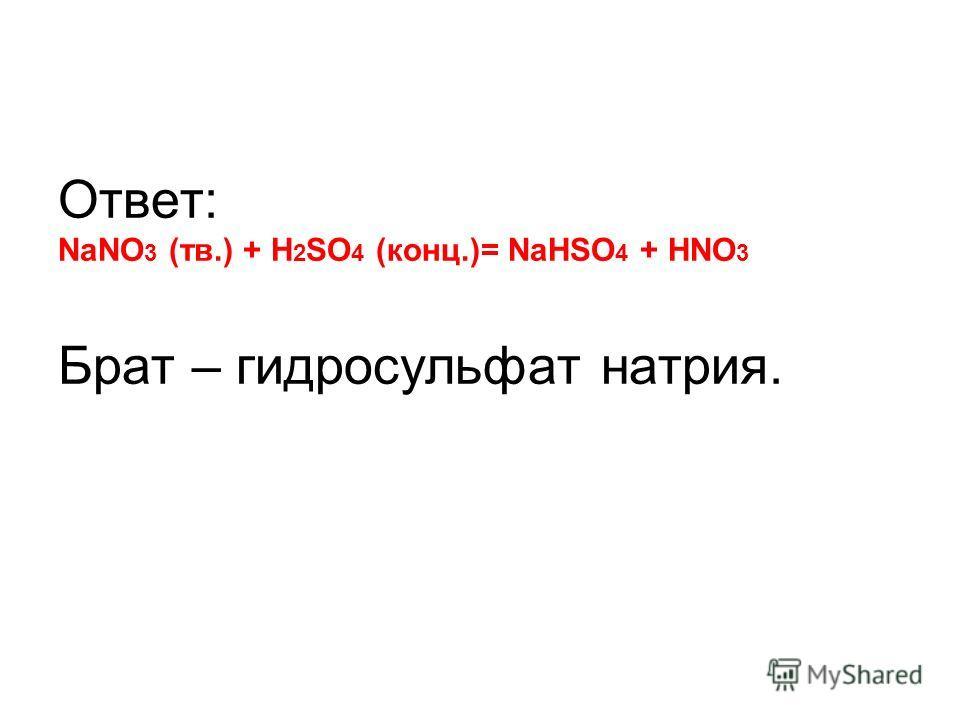 Ответ: NaNO 3 (тв.) + H 2 SO 4 (конц.)= NаHSO 4 + HNO 3 Брат – гидросульфат натрия.