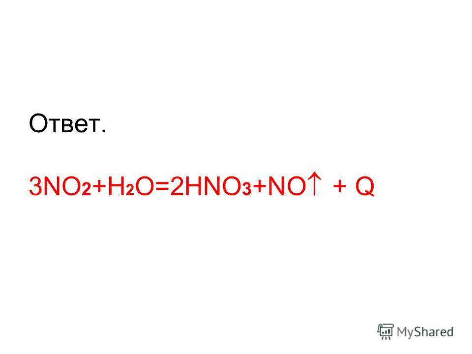 Ответ. 3NO 2 +H 2 O=2HNO 3 +NO + Q