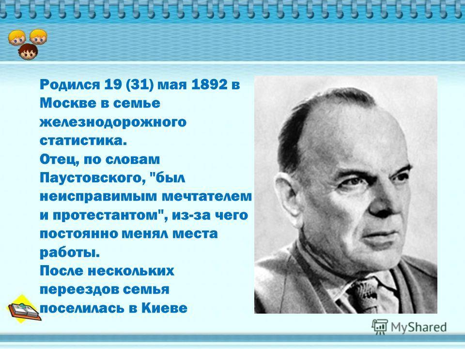 Родился 19 (31) мая 1892 в Москве в семье железнодорожного статистика. Отец, по словам Паустовского, был неисправимым мечтателем и протестантом, из-за чего постоянно менял места работы. После нескольких переездов семья поселилась в Киеве