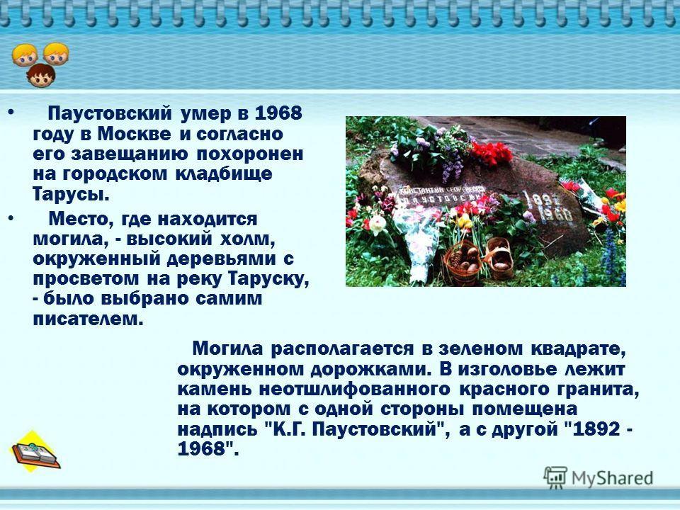 Паустовский умер в 1968 году в Москве и согласно его завещанию похоронен на городском кладбище Тарусы. Место, где находится могила, - высокий холм, окруженный деревьями с просветом на реку Таруску, - было выбрано самим писателем. Могила располагается