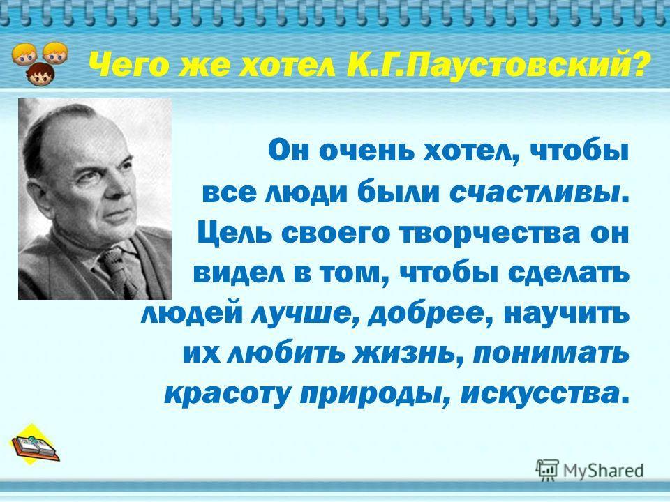 Чего же хотел К.Г.Паустовский? Он очень хотел, чтобы все люди были счастливы. Цель своего творчества он видел в том, чтобы сделать людей лучше, добрее, научить их любить жизнь, понимать красоту природы, искусства.