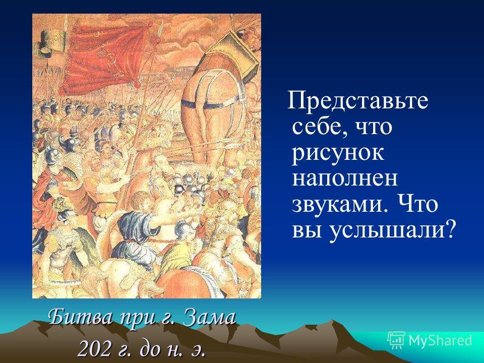 Битва при г. Зама 202 г. до н. э. Представьте себе, что рисунок наполнен звуками. Что вы услышали?