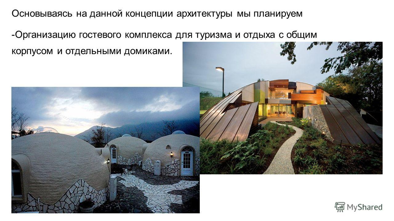 Основываясь на данной концепции архитектуры мы планируем -Организацию гостевого комплекса для туризма и отдыха с общим корпусом и отдельными домиками.