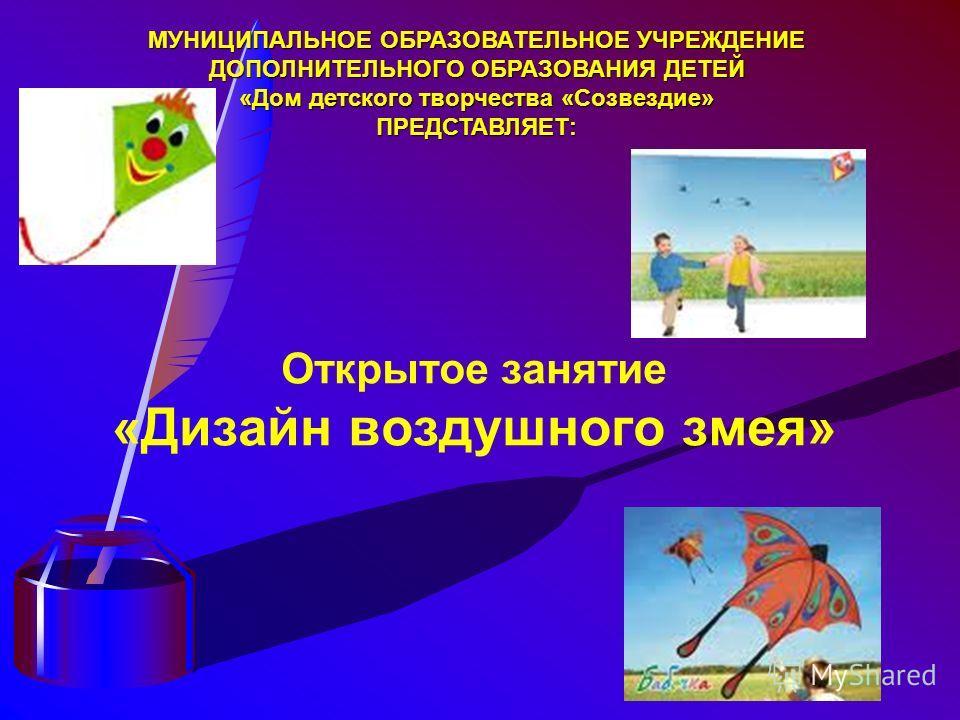 Открытое занятие «Дизайн воздушного змея» МУНИЦИПАЛЬНОЕ ОБРАЗОВАТЕЛЬНОЕ УЧРЕЖДЕНИЕ ДОПОЛНИТЕЛЬНОГО ОБРАЗОВАНИЯ ДЕТЕЙ «Дом детского творчества «Созвездие» ПРЕДСТАВЛЯЕТ: