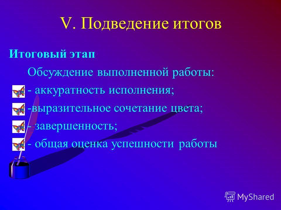 V. Подведение итогов Итоговый этап Обсуждение выполненной работы: - аккуратность исполнения; -выразительное сочетание цвета; - завершенность; - общая оценка успешности работы