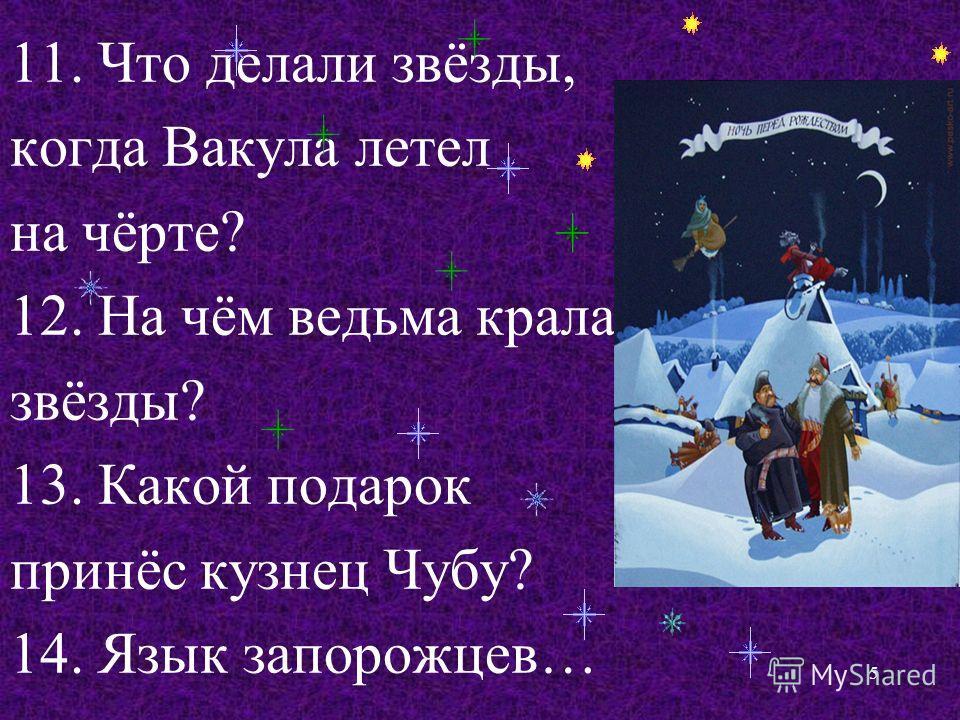 11. Что делали звёзды, когда Вакула летел на чёрте? 12. На чём ведьма крала звёзды? 13. Какой подарок принёс кузнец Чубу? 14. Язык запорожцев… 5