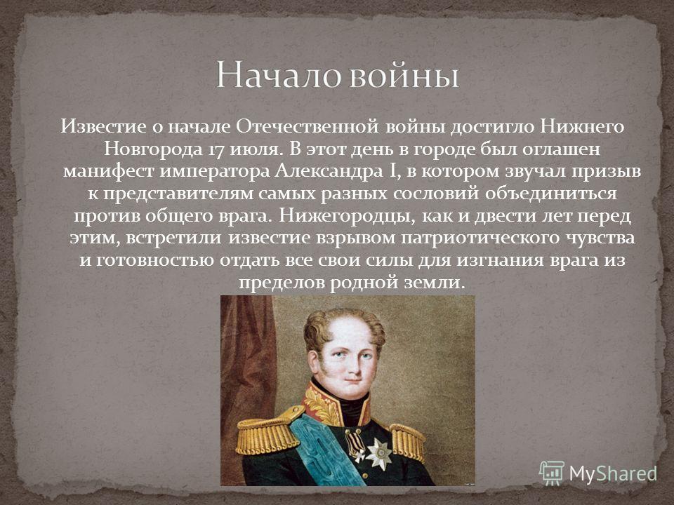 Известие о начале Отечественной войны достигло Нижнего Новгорода 17 июля. В этот день в городе был оглашен манифест императора Александра I, в котором звучал призыв к представителям самых разных сословий объединиться против общего врага. Нижегородцы,