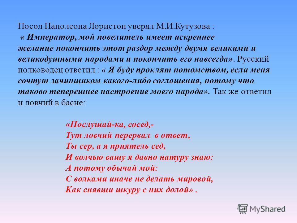 Посол Наполеона Лористон уверял М.И.Кутузова : « Император, мой повелитель имеет искреннее желание покончить этот раздор между двумя великими и великодушными народами и покончить его навсегда». Русский полководец ответил : « Я буду проклят потомством