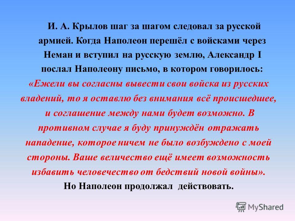 И. А. Крылов шаг за шагом следовал за русской армией. Когда Наполеон перешёл с войсками через Неман и вступил на русскую землю, Александр I послал Наполеону письмо, в котором говорилось: «Ежели вы согласны вывести свои войска из русских владений, то